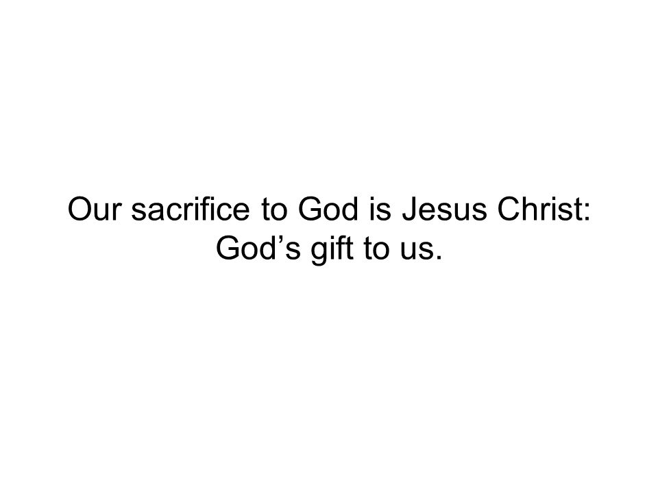 Our sacrifice to God is Jesus Christ: Gods gift to us.