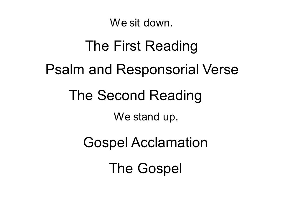 We sit down. The First Reading Psalm and Responsorial Verse The Second Reading We stand up.