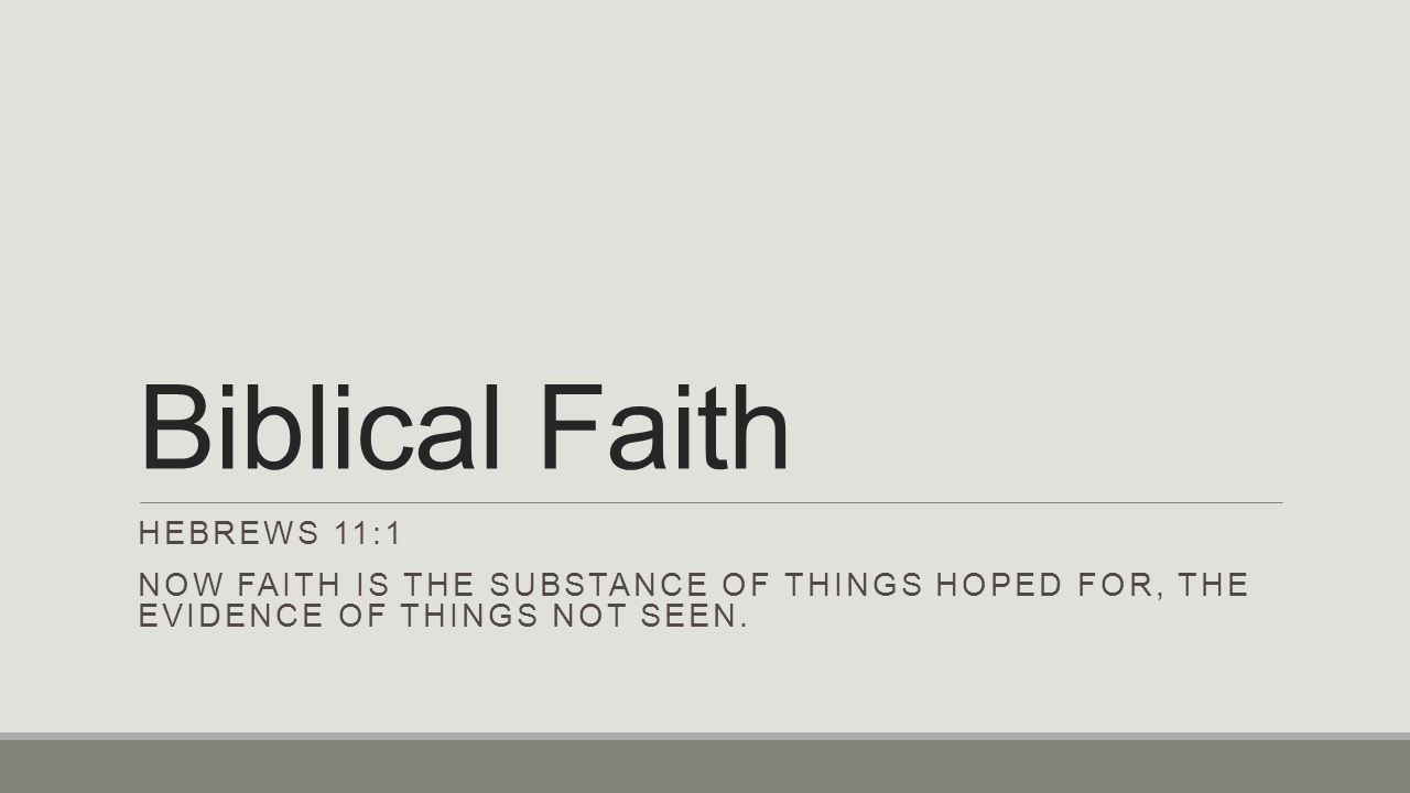 Biblical Faith HEBREWS 11:1 NOW FAITH IS THE SUBSTANCE OF THINGS HOPED FOR, THE EVIDENCE OF THINGS NOT SEEN.
