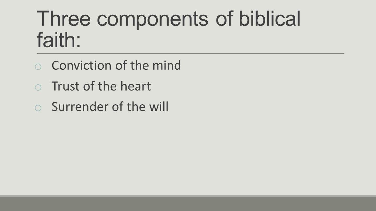 Three components of biblical faith: o Conviction of the mind o Trust of the heart o Surrender of the will