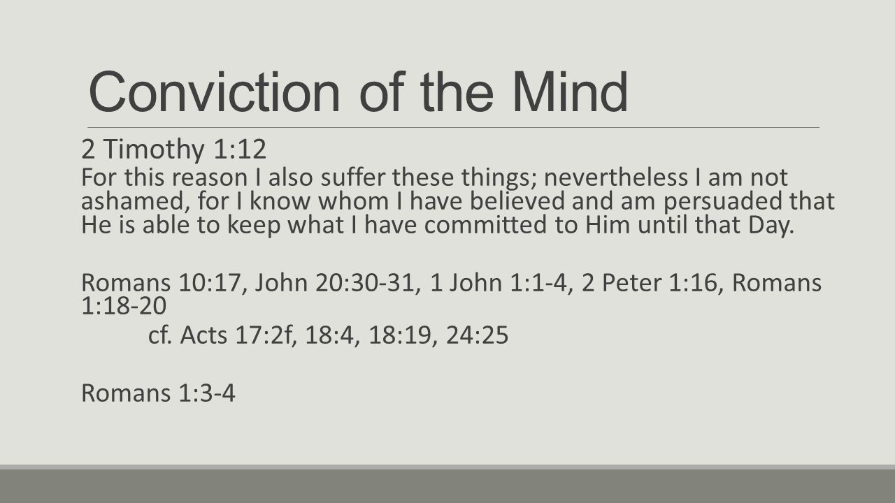 Conviction of the Mind 2 Timothy 1:12 For this reason I also suffer these things; nevertheless I am not ashamed, for I know whom I have believed and am persuaded that He is able to keep what I have committed to Him until that Day.