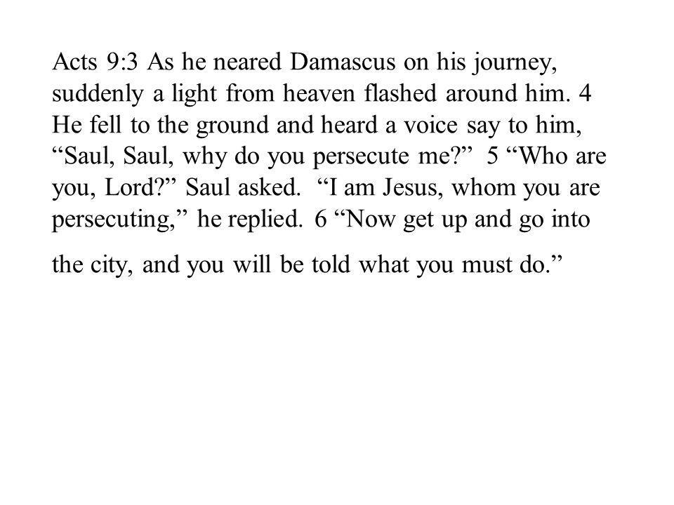 Acts 9:3 As he neared Damascus on his journey, suddenly a light from heaven flashed around him.