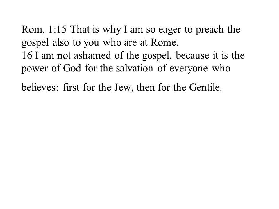 Rom. 1:15 That is why I am so eager to preach the gospel also to you who are at Rome.