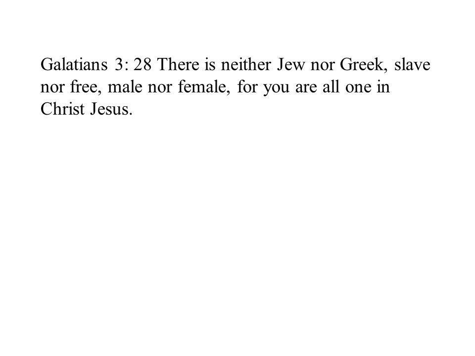Galatians 3: 28 There is neither Jew nor Greek, slave nor free, male nor female, for you are all one in Christ Jesus.