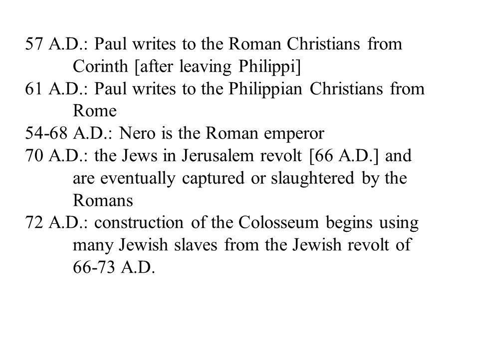 57 A.D.: Paul writes to the Roman Christians from Corinth [after leaving Philippi] 61 A.D.: Paul writes to the Philippian Christians from Rome A.D.: Nero is the Roman emperor 70 A.D.: the Jews in Jerusalem revolt [66 A.D.] and are eventually captured or slaughtered by the Romans 72 A.D.: construction of the Colosseum begins using many Jewish slaves from the Jewish revolt of A.D.