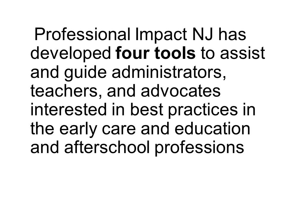 Professional Impact NJ has developed four tools to assist and guide administrators, teachers, and advocates interested in best practices in the early care and education and afterschool professions