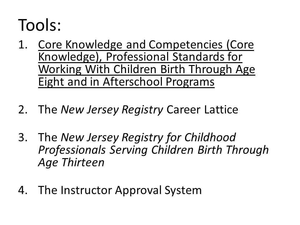 Tools: 1.Core Knowledge and Competencies (Core Knowledge), Professional Standards for Working With Children Birth Through Age Eight and in Afterschool Programs 2.The New Jersey Registry Career Lattice 3.The New Jersey Registry for Childhood Professionals Serving Children Birth Through Age Thirteen 4.The Instructor Approval System
