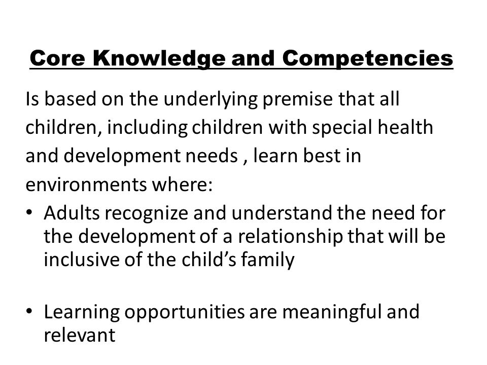 Core Knowledge and Competencies Is based on the underlying premise that all children, including children with special health and development needs, learn best in environments where: Adults recognize and understand the need for the development of a relationship that will be inclusive of the childs family Learning opportunities are meaningful and relevant