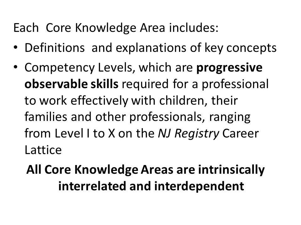 Each Core Knowledge Area includes: Definitions and explanations of key concepts Competency Levels, which are progressive observable skills required for a professional to work effectively with children, their families and other professionals, ranging from Level I to X on the NJ Registry Career Lattice All Core Knowledge Areas are intrinsically interrelated and interdependent
