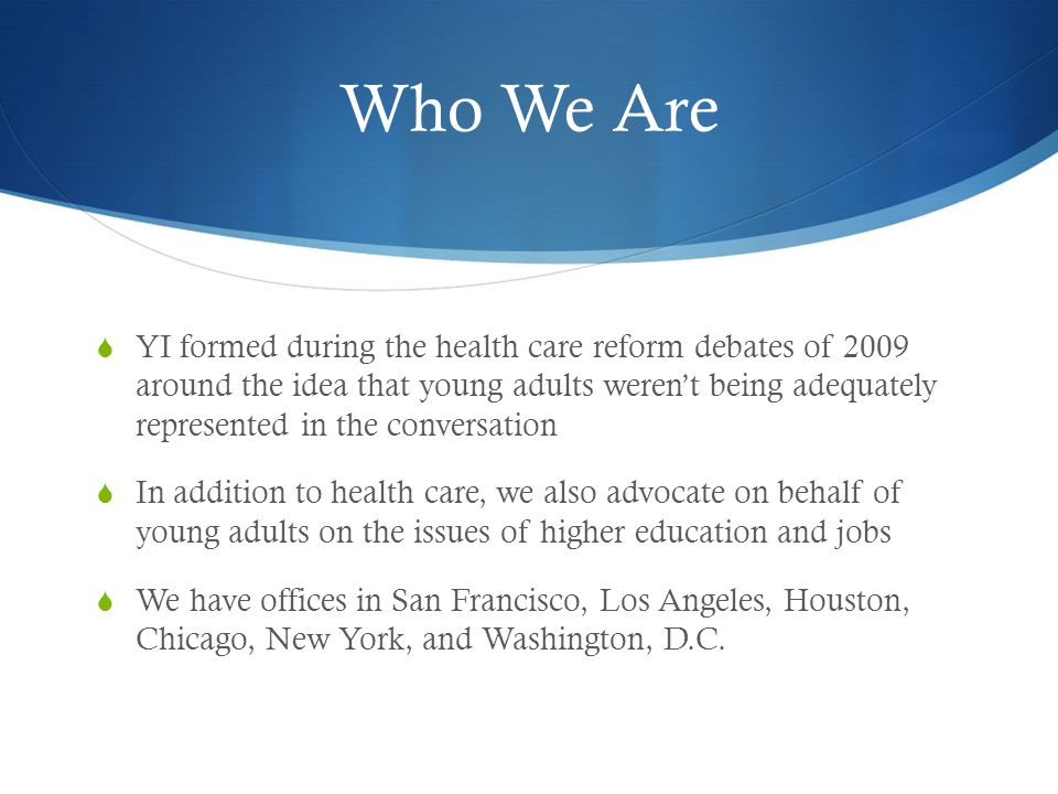Who We Are YI formed during the health care reform debates of 2009 around the idea that young adults werent being adequately represented in the conversation In addition to health care, we also advocate on behalf of young adults on the issues of higher education and jobs We have offices in San Francisco, Los Angeles, Houston, Chicago, New York, and Washington, D.C.