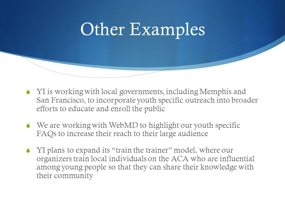 Other Examples YI is working with local governments, including Memphis and San Francisco, to incorporate youth specific outreach into broader efforts to educate and enroll the public We are working with WebMD to highlight our youth specific FAQs to increase their reach to their large audience YI plans to expand its train the trainer model, where our organizers train local individuals on the ACA who are influential among young people so that they can share their knowledge with their community