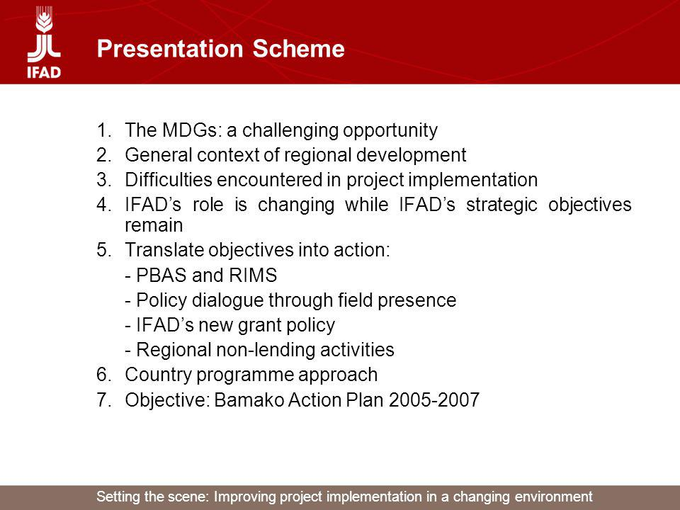 Setting the scene: Improving project implementation in a changing environment Presentation Scheme 1.The MDGs: a challenging opportunity 2.General context of regional development 3.Difficulties encountered in project implementation 4.IFADs role is changing while IFADs strategic objectives remain 5.Translate objectives into action: - PBAS and RIMS - Policy dialogue through field presence - IFADs new grant policy - Regional non-lending activities 6.Country programme approach 7.Objective: Bamako Action Plan