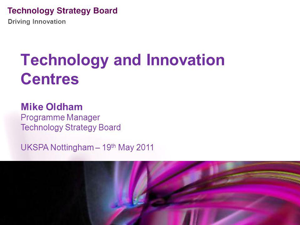 Driving Innovation Technology and Innovation Centres Mike Oldham Programme Manager Technology Strategy Board UKSPA Nottingham – 19 th May 2011