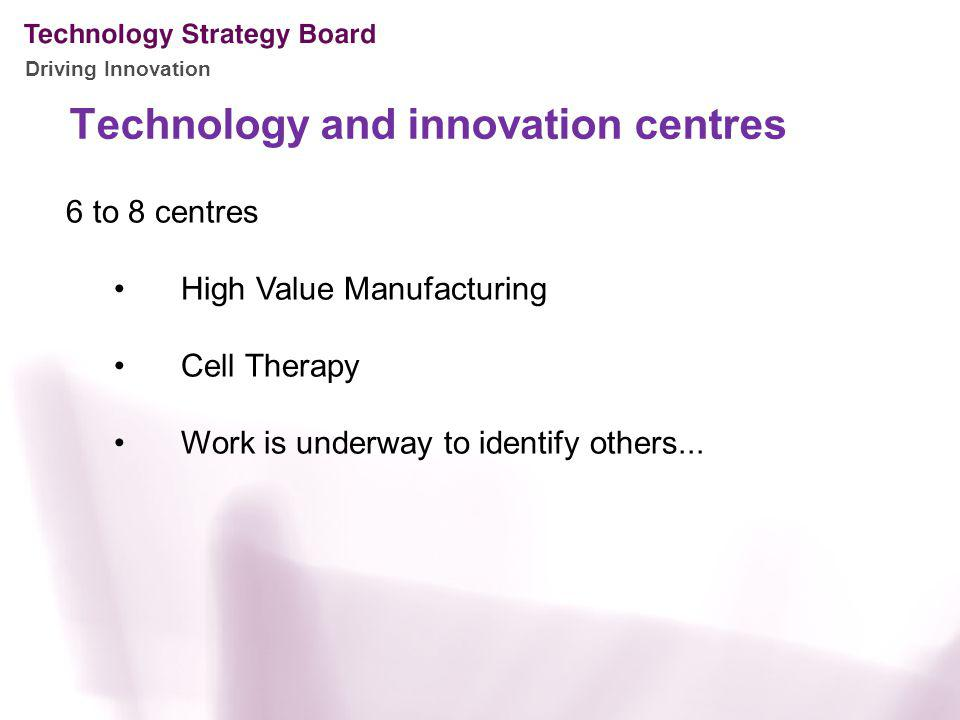 Driving Innovation Technology and innovation centres 6 to 8 centres High Value Manufacturing Cell Therapy Work is underway to identify others...