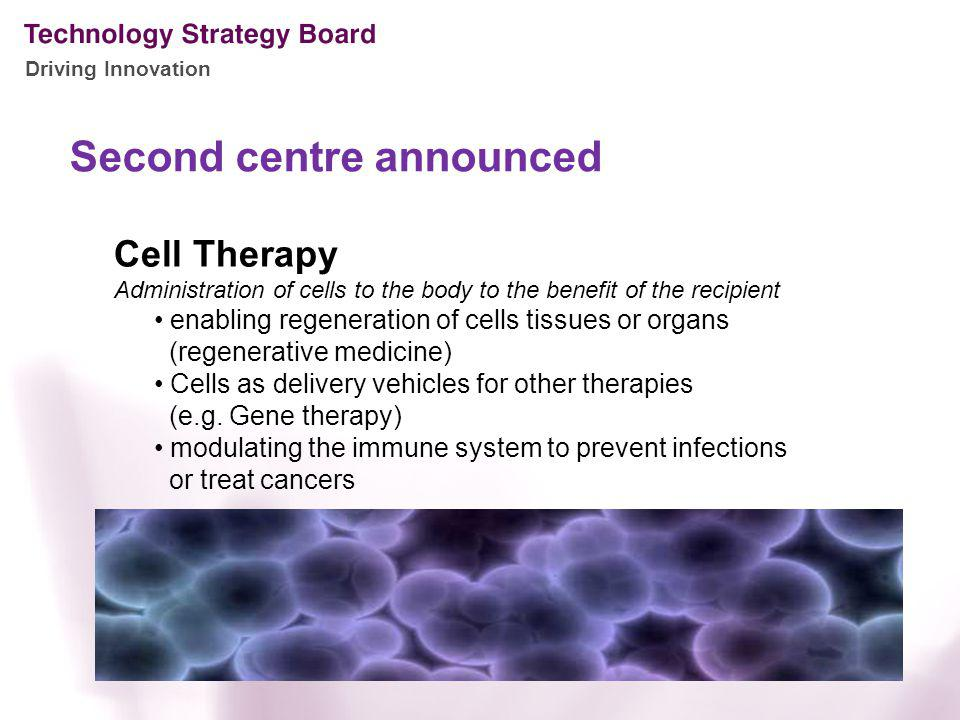 Driving Innovation Second centre announced Cell Therapy Administration of cells to the body to the benefit of the recipient enabling regeneration of cells tissues or organs (regenerative medicine) Cells as delivery vehicles for other therapies (e.g.