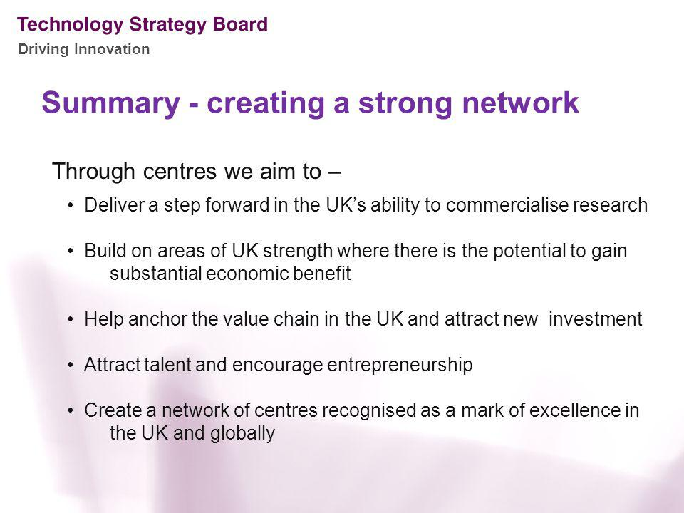Driving Innovation Summary - creating a strong network Through centres we aim to – Deliver a step forward in the UKs ability to commercialise research Build on areas of UK strength where there is the potential to gain substantial economic benefit Help anchor the value chain in the UK and attract new investment Attract talent and encourage entrepreneurship Create a network of centres recognised as a mark of excellence in the UK and globally