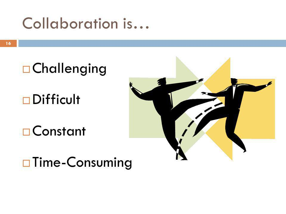 Collaboration is… Challenging Difficult Constant Time-Consuming 16