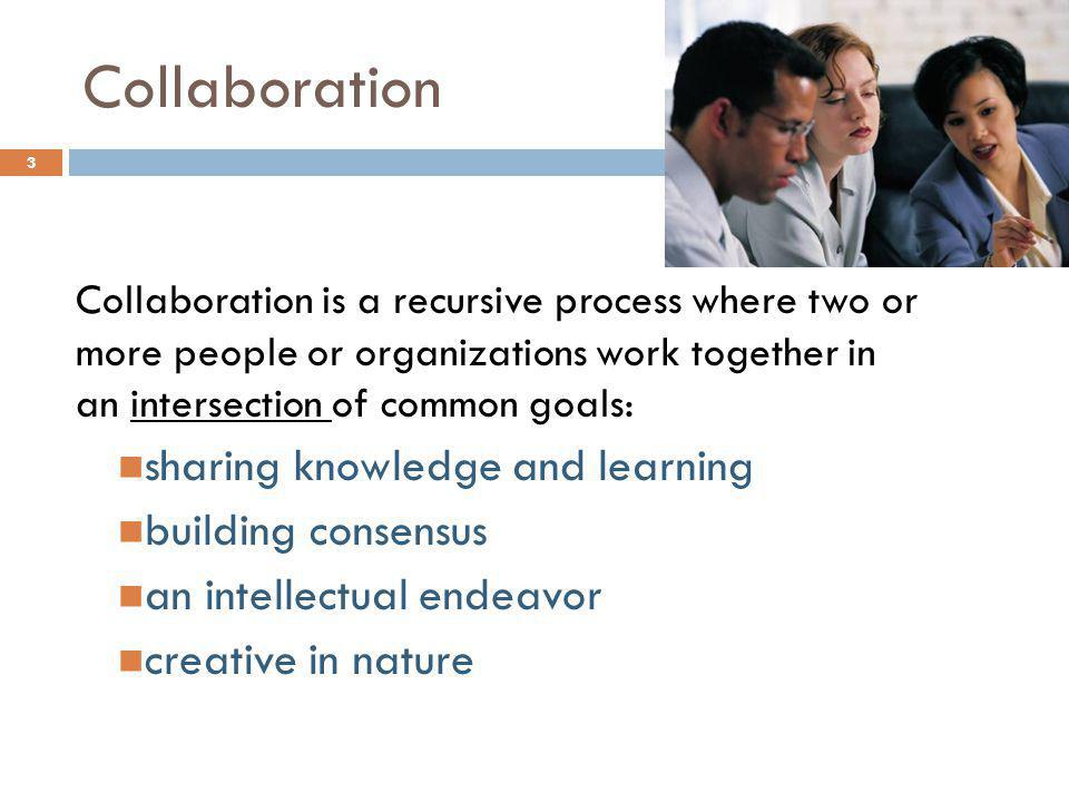Collaboration Collaboration is a recursive process where two or more people or organizations work together in an intersection of common goals: sharing knowledge and learning building consensus an intellectual endeavor creative in nature 3