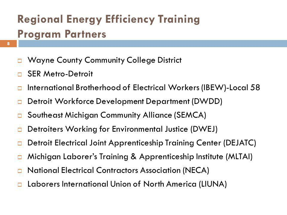 Regional Energy Efficiency Training Program Partners Wayne County Community College District SER Metro-Detroit International Brotherhood of Electrical Workers (IBEW)-Local 58 Detroit Workforce Development Department (DWDD) Southeast Michigan Community Alliance (SEMCA) Detroiters Working for Environmental Justice (DWEJ) Detroit Electrical Joint Apprenticeship Training Center (DEJATC) Michigan Laborers Training & Apprenticeship Institute (MLTAI) National Electrical Contractors Association (NECA) Laborers International Union of North America (LIUNA) 8