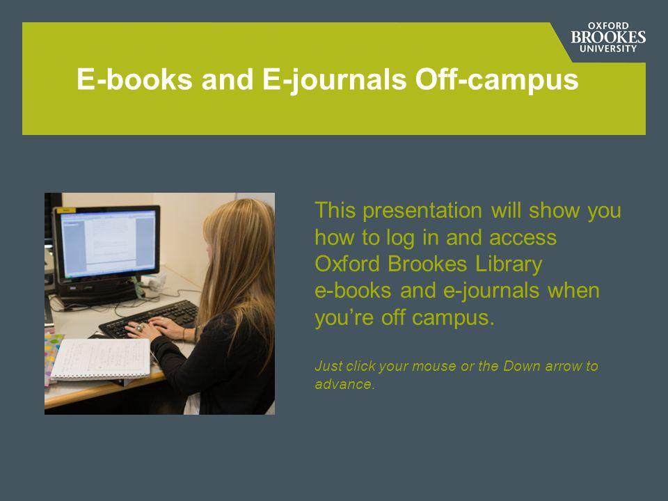 E-books and E-journals Off-campus This presentation will show you how to log in and access Oxford Brookes Library e-books and e-journals when youre off campus.