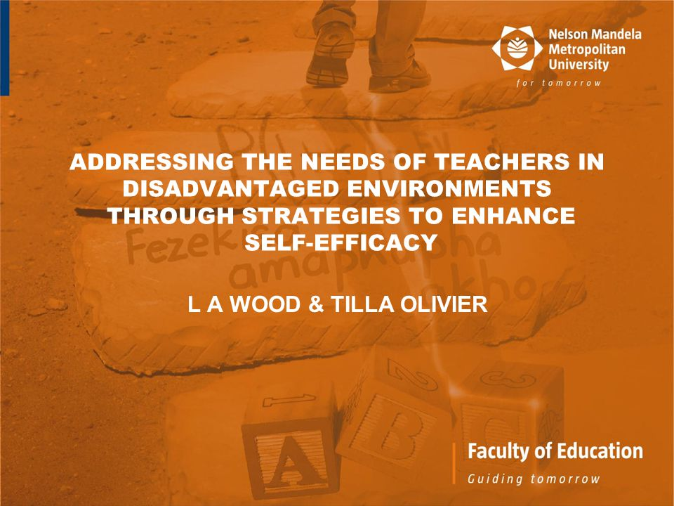 ADDRESSING THE NEEDS OF TEACHERS IN DISADVANTAGED ENVIRONMENTS THROUGH STRATEGIES TO ENHANCE SELF-EFFICACY L A WOOD & TILLA OLIVIER
