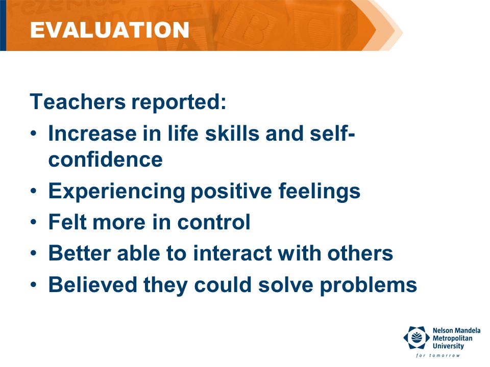 EVALUATION Teachers reported: Increase in life skills and self- confidence Experiencing positive feelings Felt more in control Better able to interact with others Believed they could solve problems