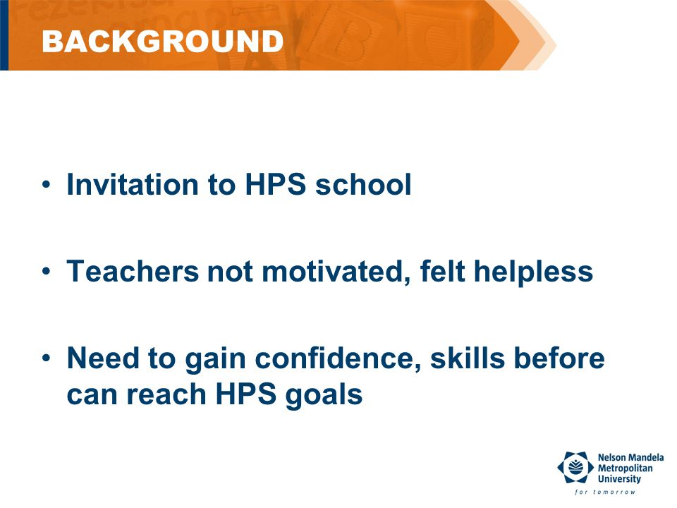 BACKGROUND Invitation to HPS school Teachers not motivated, felt helpless Need to gain confidence, skills before can reach HPS goals