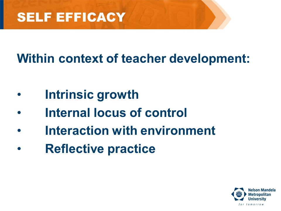 SELF EFFICACY Within context of teacher development: Intrinsic growth Internal locus of control Interaction with environment Reflective practice