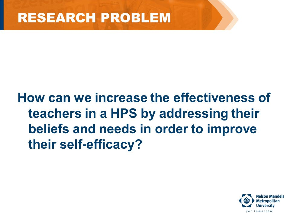 RESEARCH PROBLEM How can we increase the effectiveness of teachers in a HPS by addressing their beliefs and needs in order to improve their self-efficacy