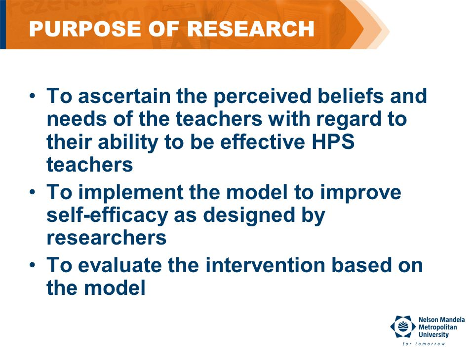 PURPOSE OF RESEARCH To ascertain the perceived beliefs and needs of the teachers with regard to their ability to be effective HPS teachers To implement the model to improve self-efficacy as designed by researchers To evaluate the intervention based on the model
