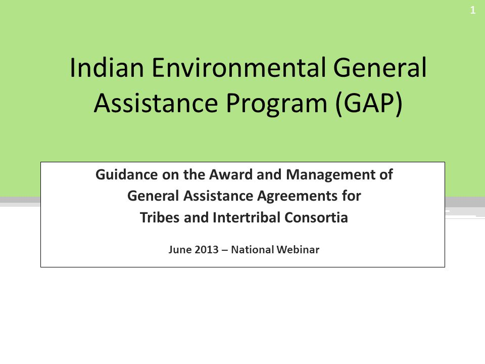 Indian Environmental General Assistance Program (GAP) Guidance on the Award and Management of General Assistance Agreements for Tribes and Intertribal Consortia June 2013 – National Webinar 1