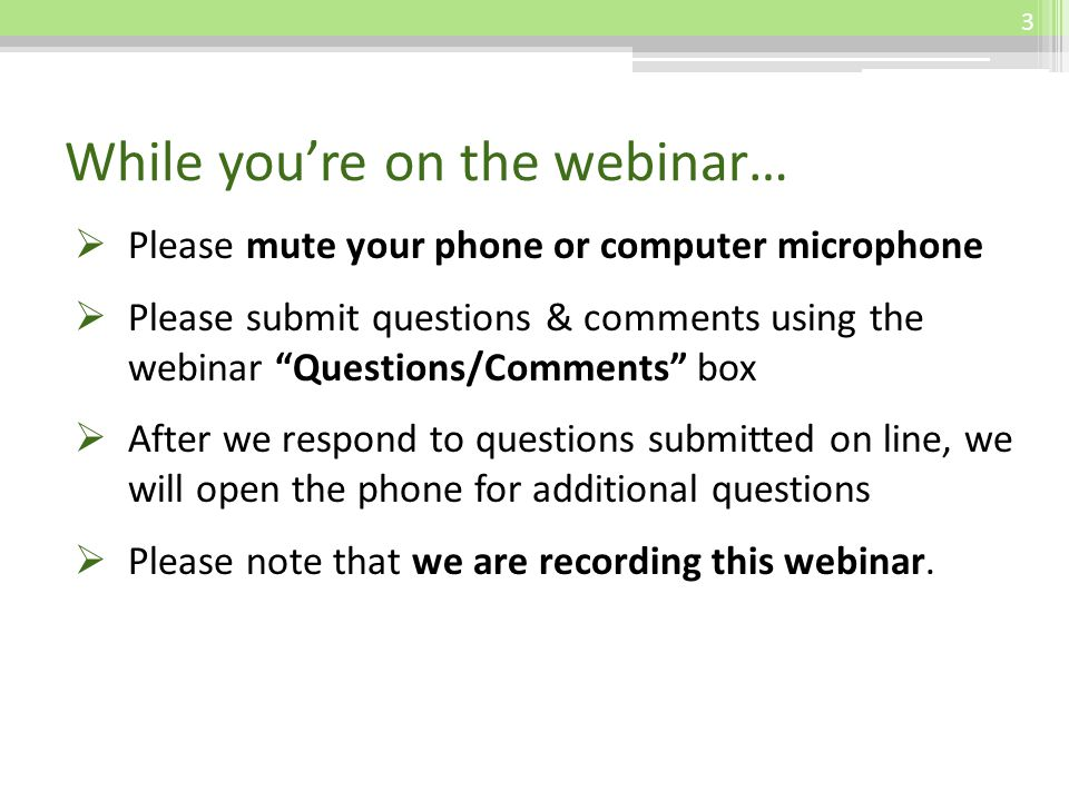 While youre on the webinar… Please mute your phone or computer microphone Please submit questions & comments using the webinar Questions/Comments box After we respond to questions submitted on line, we will open the phone for additional questions Please note that we are recording this webinar.