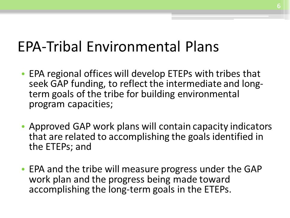 EPA-Tribal Environmental Plans EPA regional offices will develop ETEPs with tribes that seek GAP funding, to reflect the intermediate and long- term goals of the tribe for building environmental program capacities; Approved GAP work plans will contain capacity indicators that are related to accomplishing the goals identified in the ETEPs; and EPA and the tribe will measure progress under the GAP work plan and the progress being made toward accomplishing the long-term goals in the ETEPs.