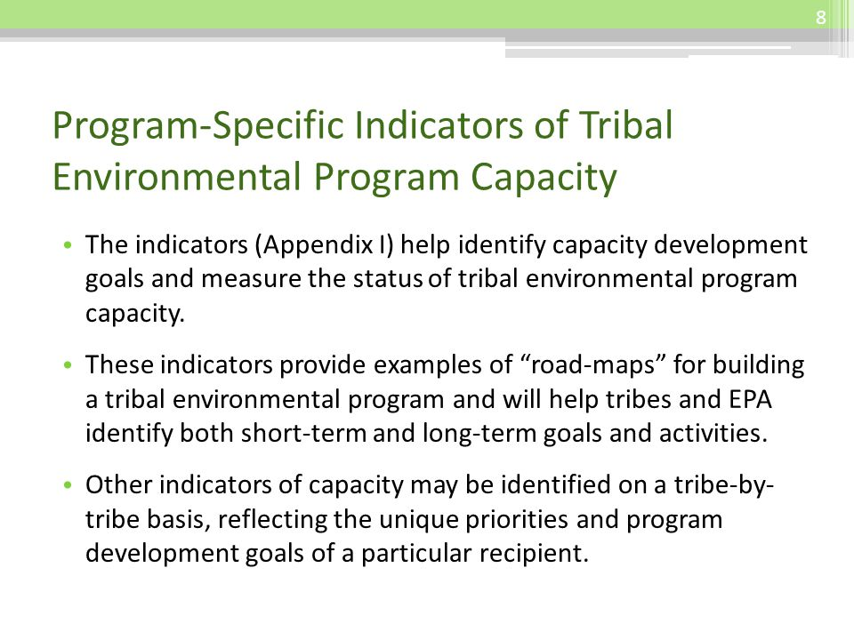 Program-Specific Indicators of Tribal Environmental Program Capacity The indicators (Appendix I) help identify capacity development goals and measure the status of tribal environmental program capacity.
