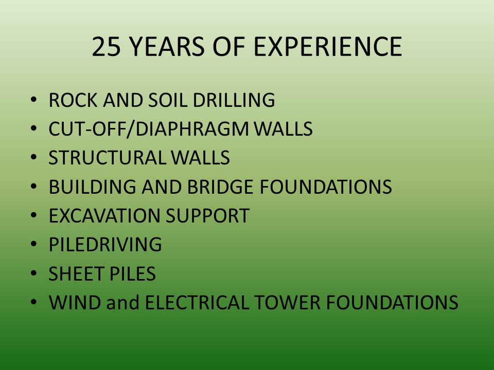 25 YEARS OF EXPERIENCE ROCK AND SOIL DRILLING CUT-OFF/DIAPHRAGM WALLS STRUCTURAL WALLS BUILDING AND BRIDGE FOUNDATIONS EXCAVATION SUPPORT PILEDRIVING SHEET PILES WIND and ELECTRICAL TOWER FOUNDATIONS