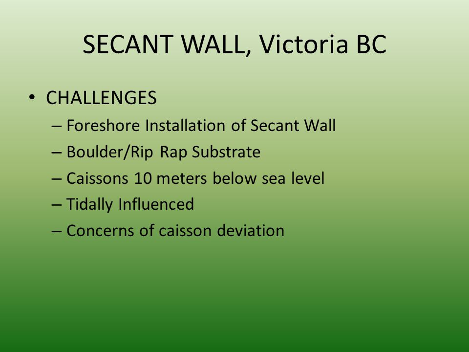 SECANT WALL, Victoria BC CHALLENGES – Foreshore Installation of Secant Wall – Boulder/Rip Rap Substrate – Caissons 10 meters below sea level – Tidally Influenced – Concerns of caisson deviation