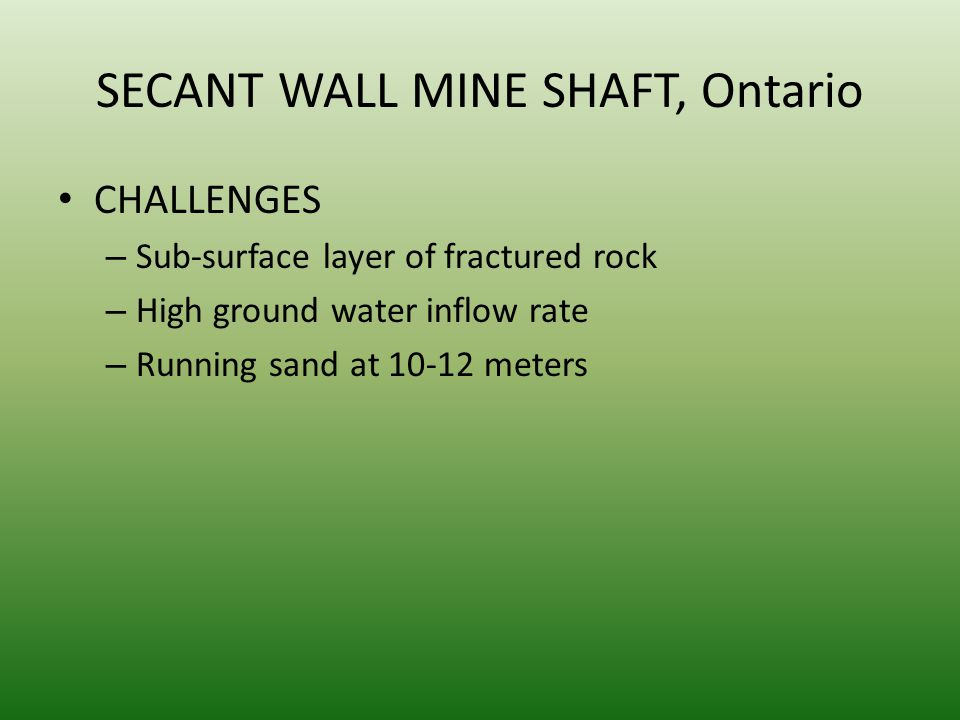 SECANT WALL MINE SHAFT, Ontario CHALLENGES – Sub-surface layer of fractured rock – High ground water inflow rate – Running sand at meters