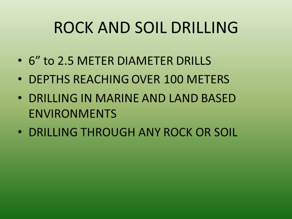 ROCK AND SOIL DRILLING 6 to 2.5 METER DIAMETER DRILLS DEPTHS REACHING OVER 100 METERS DRILLING IN MARINE AND LAND BASED ENVIRONMENTS DRILLING THROUGH ANY ROCK OR SOIL
