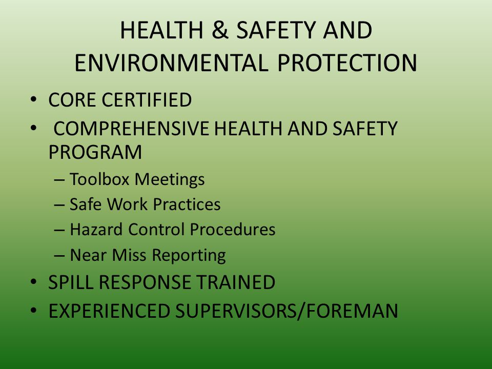 HEALTH & SAFETY AND ENVIRONMENTAL PROTECTION CORE CERTIFIED COMPREHENSIVE HEALTH AND SAFETY PROGRAM – Toolbox Meetings – Safe Work Practices – Hazard Control Procedures – Near Miss Reporting SPILL RESPONSE TRAINED EXPERIENCED SUPERVISORS/FOREMAN