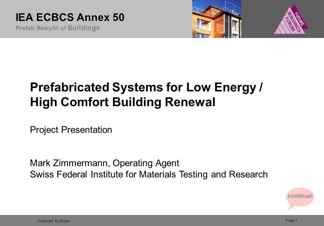 Produced by Empa IEA ECBCS Annex 50 Prefab Retrofit of Buildings Folie 1 Prefabricated Systems for Low Energy / High Comfort Building Renewal Project Presentation Mark Zimmermann, Operating Agent Swiss Federal Institute for Materials Testing and Research continue!