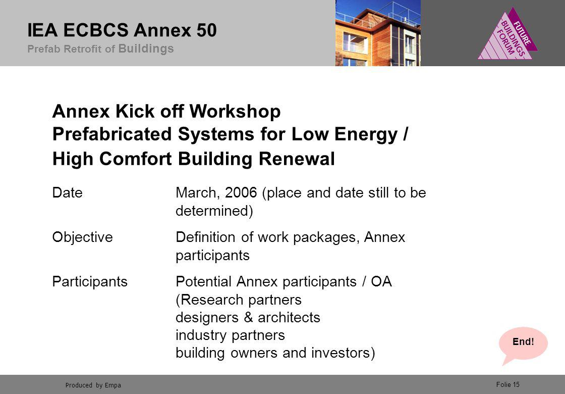 Produced by Empa IEA ECBCS Annex 50 Prefab Retrofit of Buildings Folie 15 Annex Kick off Workshop Prefabricated Systems for Low Energy / High Comfort Building Renewal DateMarch, 2006 (place and date still to be determined) ObjectiveDefinition of work packages, Annex participants ParticipantsPotential Annex participants / OA (Research partners designers & architects industry partners building owners and investors) End!