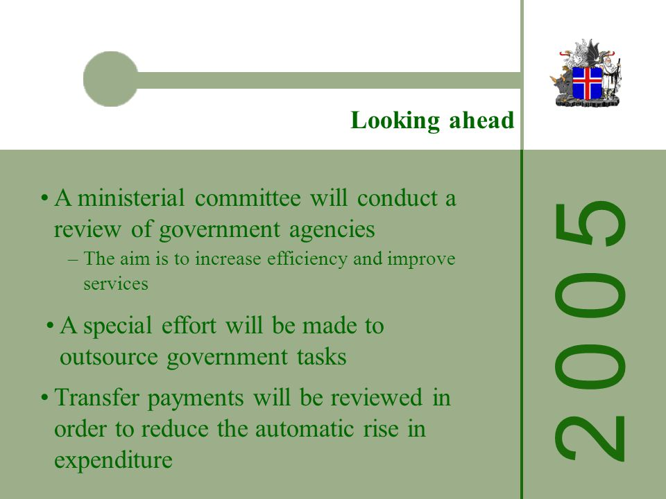 Looking ahead A ministerial committee will conduct a review of government agencies –The aim is to increase efficiency and improve services A special effort will be made to outsource government tasks Transfer payments will be reviewed in order to reduce the automatic rise in expenditure