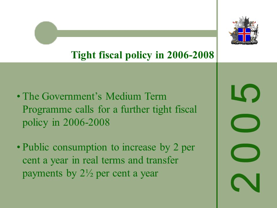 The Governments Medium Term Programme calls for a further tight fiscal policy in Public consumption to increase by 2 per cent a year in real terms and transfer payments by 2½ per cent a year Tight fiscal policy in