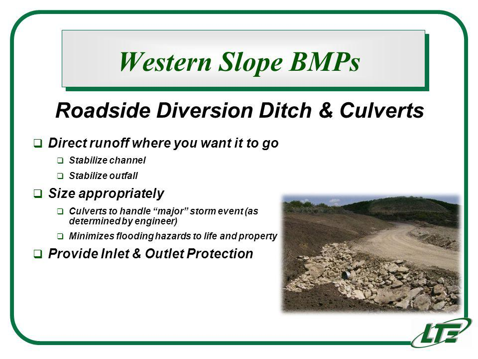 Western Slope BMPs Direct runoff where you want it to go Stabilize channel Stabilize outfall Size appropriately Culverts to handle major storm event (as determined by engineer) Minimizes flooding hazards to life and property Provide Inlet & Outlet Protection Roadside Diversion Ditch & Culverts