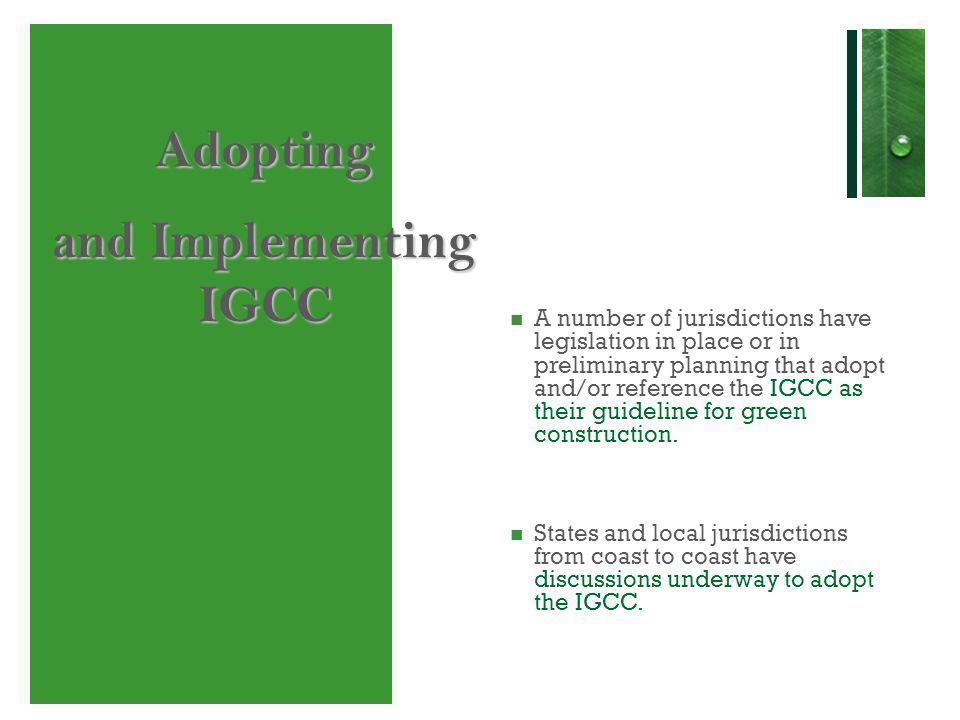 Adopting and Implementing IGCC A number of jurisdictions have legislation in place or in preliminary planning that adopt and/or reference the IGCC as their guideline for green construction.