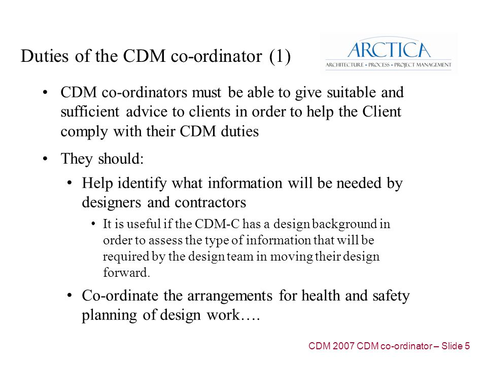Duties of the CDM co-ordinator (1) CDM co-ordinators must be able to give suitable and sufficient advice to clients in order to help the Client comply with their CDM duties They should: Help identify what information will be needed by designers and contractors It is useful if the CDM-C has a design background in order to assess the type of information that will be required by the design team in moving their design forward.
