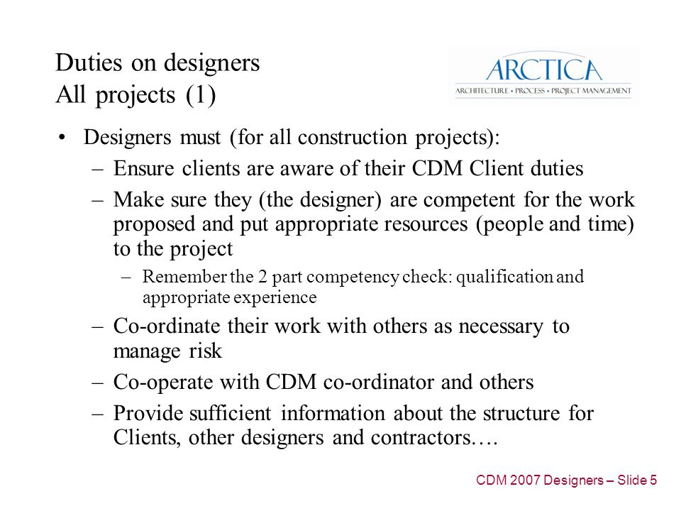 Duties on designers All projects (1) Designers must (for all construction projects): –Ensure clients are aware of their CDM Client duties –Make sure they (the designer) are competent for the work proposed and put appropriate resources (people and time) to the project –Remember the 2 part competency check: qualification and appropriate experience –Co-ordinate their work with others as necessary to manage risk –Co-operate with CDM co-ordinator and others –Provide sufficient information about the structure for Clients, other designers and contractors….