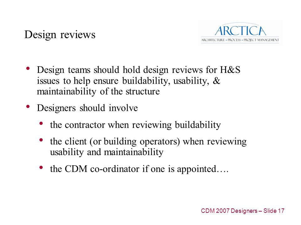 Design reviews Design teams should hold design reviews for H&S issues to help ensure buildability, usability, & maintainability of the structure Designers should involve the contractor when reviewing buildability the client (or building operators) when reviewing usability and maintainability the CDM co-ordinator if one is appointed….