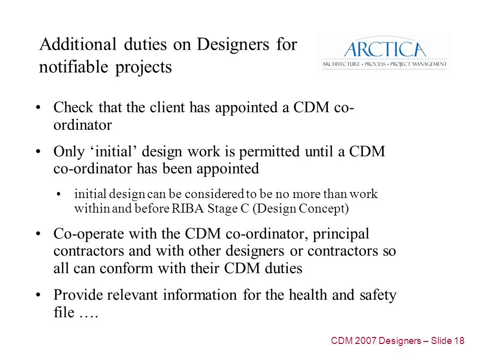 Additional duties on Designers for notifiable projects Check that the client has appointed a CDM co- ordinator Only initial design work is permitted until a CDM co-ordinator has been appointed initial design can be considered to be no more than work within and before RIBA Stage C (Design Concept) Co-operate with the CDM co-ordinator, principal contractors and with other designers or contractors so all can conform with their CDM duties Provide relevant information for the health and safety file ….