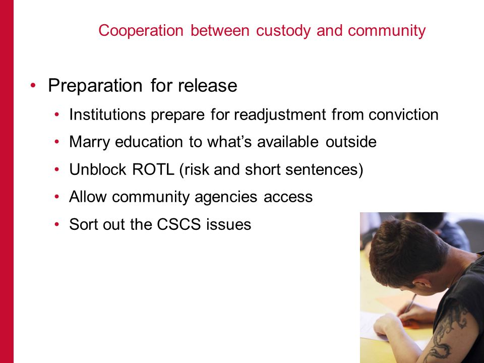 Preparation for release Institutions prepare for readjustment from conviction Marry education to whats available outside Unblock ROTL (risk and short sentences) Allow community agencies access Sort out the CSCS issues Cooperation between custody and community